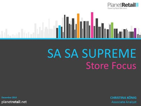 1 planetretail.net SA SA SUPREME Store Focus December 2013 CHRISTINA KÖNIG Associate Analyst.