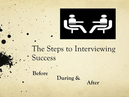 The Steps to Interviewing Success Before During & After.