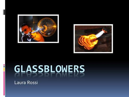 Laura Rossi. Job Description  Create pieces of glass through various techniques  Melting down glass  Blowing glass  Working with different colors.