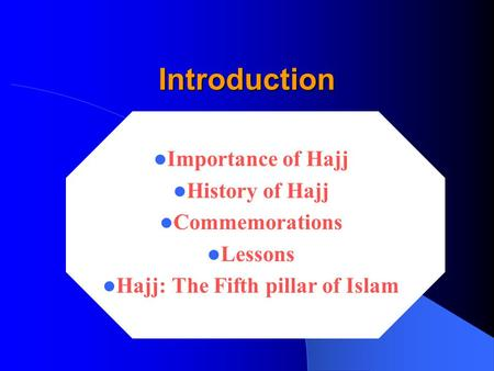 Introduction Introduction Importance of Hajj History of Hajj Commemorations Lessons Hajj: The Fifth pillar of Islam.
