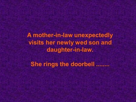 A mother-in-law unexpectedly visits her newly wed son and daughter-in-law. She rings the doorbell........