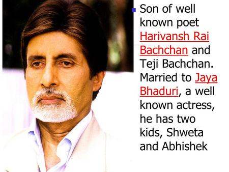 Son of well known poet Harivansh Rai Bachchan and Teji Bachchan. Married to Jaya BhaduriBhaduri, a well known actress, he has two kids, Shweta and Abhishek.