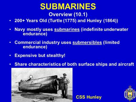 SUBMARINES Overview (10.1) 200+ Years Old (Turtle (1775) and Hunley (1864)) Navy mostly uses submarines (indefinite underwater endurance) Commercial industry.