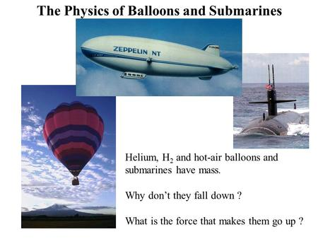 Helium, H 2 and hot-air balloons and submarines have mass. Why don't they fall down ? What is the force that makes them go up ? The Physics of Balloons.