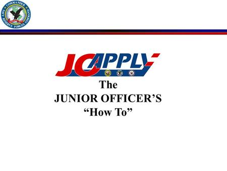 "The JUNIOR OFFICER'S ""How To"". The RC Junior Officer Responsibilities n Must Register in JOAPPLY PRIOR to being able to apply for billets n JOAPPLY Search."