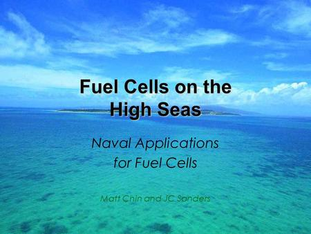 Fuel Cells on the High Seas Naval Applications for Fuel Cells Matt Chin and JC Sanders.