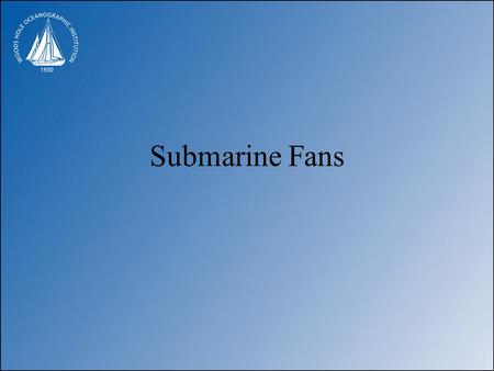 Submarine Fans. Styles of submarine fan Schematic submarine fan.