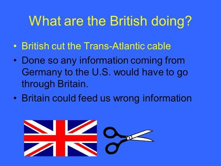 What are the British doing? British cut the Trans-Atlantic cable Done so any information coming from Germany to the U.S. would have to go through Britain.