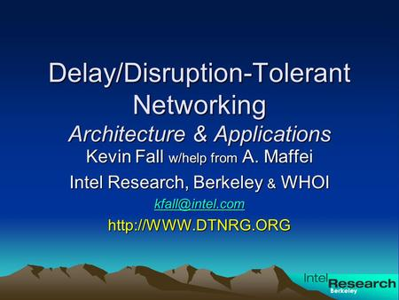 Berkeley Delay/Disruption-Tolerant Networking Architecture & Applications Kevin Fall w/help from A. Maffei Intel Research, Berkeley & WHOI