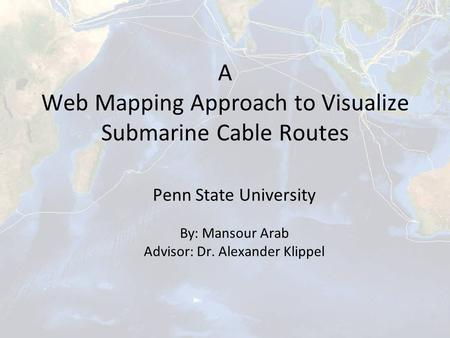 A Web Mapping Approach to Visualize Submarine Cable Routes Penn State University By: Mansour Arab Advisor: Dr. Alexander Klippel.