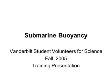 Submarine Buoyancy Vanderbilt Student Volunteers for Science Fall, 2005 Training Presentation.