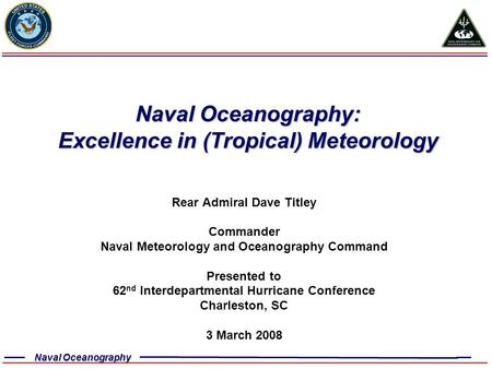 Naval Oceanography Naval Oceanography: Excellence in (Tropical) Meteorology Rear Admiral Dave Titley Commander Naval Meteorology and Oceanography Command.