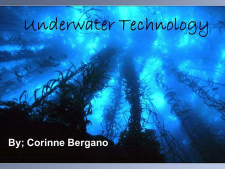 Underwater Technology By; Corinne Bergano. Introduction Underwater Technology has many different areas and has had many advancements throughout the years.