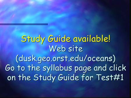Study Guide available! Web site (dusk.geo.orst.edu/oceans) Go to the syllabus page and click on the Study Guide for Test#1.