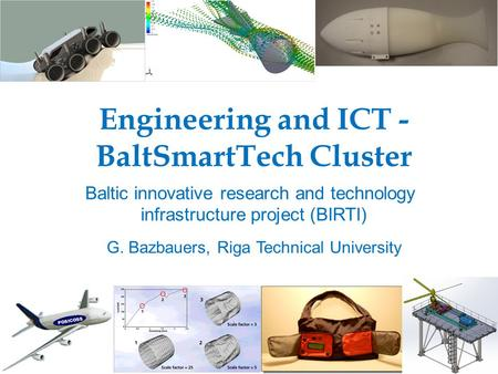 Engineering and ICT - BaltSmartTech Cluster Baltic innovative research and technology infrastructure project (BIRTI) G. Bazbauers, Riga Technical University.