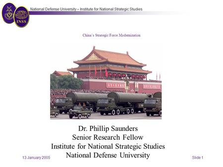 13 January 2005 Slide 1 National Defense University – Institute for National Strategic Studies China's Strategic Force Modernization Dr. Phillip Saunders.