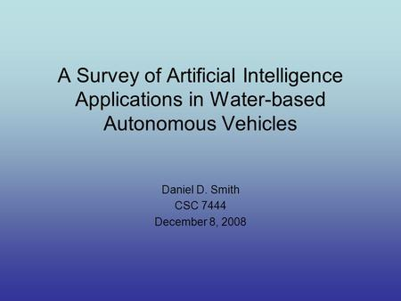 A Survey of Artificial Intelligence Applications in Water-based Autonomous Vehicles Daniel D. Smith CSC 7444 December 8, 2008.