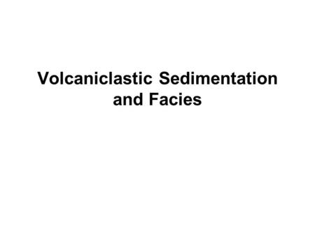 Volcaniclastic Sedimentation and Facies. The Interaction between Volcanism and Sedimentation Active volcanism produces abundant sediment that is rapidly.