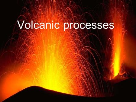 Volcanic processes. Pyroclastic deposits & lava flows.