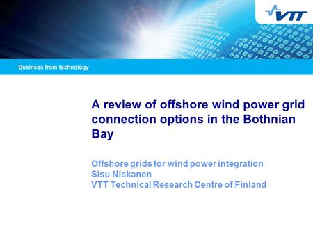A review of offshore wind power grid connection options in the Bothnian Bay Offshore grids for wind power integration Sisu Niskanen VTT Technical Research.