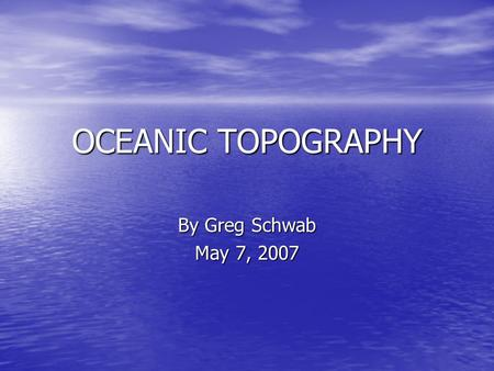 OCEANIC TOPOGRAPHY By Greg Schwab May 7, 2007. Competency 39 The teacher understands structure and function of the hydrosphere The teacher understands.