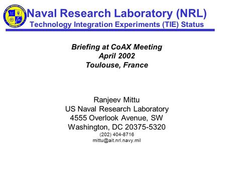 Naval Research Laboratory (NRL) Technology Integration Experiments (TIE) Status Briefing at CoAX Meeting April 2002 Toulouse, France Ranjeev Mittu US Naval.