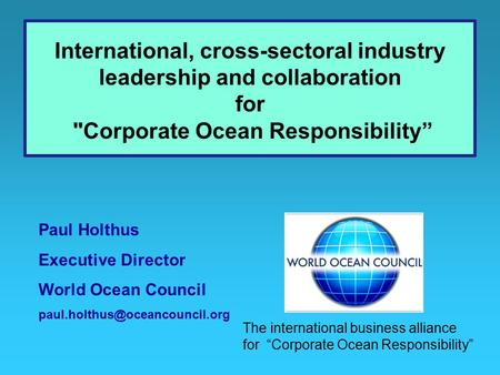 Paul Holthus Executive Director World Ocean Council International, cross-sectoral industry leadership and collaboration for.