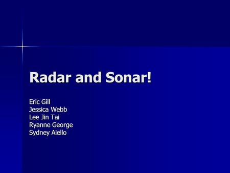 Radar and Sonar! Eric Gill Jessica Webb Lee Jin Tai Ryanne George Sydney Aiello.