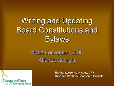 Writing and Updating Board Constitutions and Bylaws NCEA Convention 2006 Atlanta, Georgia Brother Lawrence Harvey, CFX Xaverian Brothers Sponsored Schools.