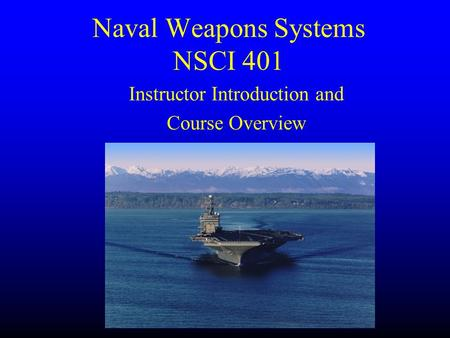 Naval Weapons Systems NSCI 401 Instructor Introduction and Course Overview.
