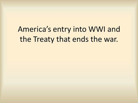 America's entry into WWI and the Treaty that ends the war.