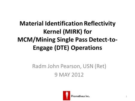 1 Material Identification Reflectivity Kernel (MIRK) for MCM/Mining Single Pass Detect-to- Engage (DTE) Operations Radm John Pearson, USN (Ret) 9 MAY 2012.