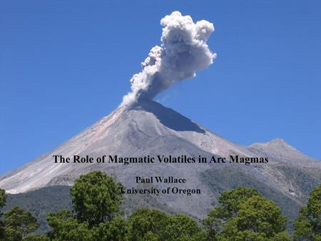 The Role of Magmatic Volatiles in Arc Magmas Paul Wallace University of Oregon.