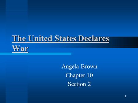 The United States Declares War Angela Brown Chapter 10 Section 2 1.