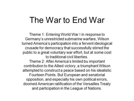 The War to End War Theme 1: Entering World War I in response to Germany's unrestricted submarine warfare, Wilson turned America's participation into a.