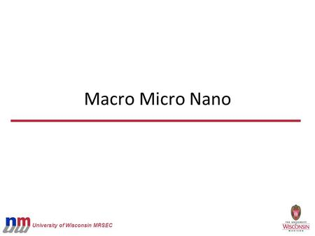 University of Wisconsin MRSEC Macro Micro Nano. University of Wisconsin MRSEC Can see with your eyes Micro Red blood cells Nano DNA (width) Macro Grains.