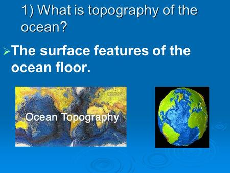 1) What is topography of the ocean?