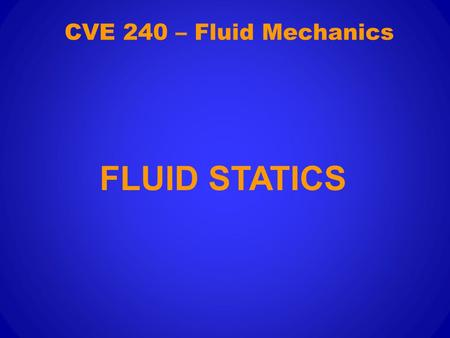CVE 240 – Fluid Mechanics FLUID STATICS. This section will study the forces generated by fluids at rest.