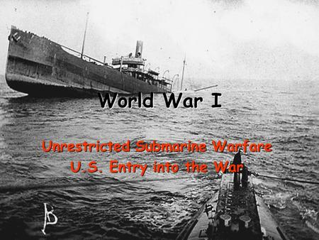 World War I Unrestricted Submarine Warfare U.S. Entry into the War.
