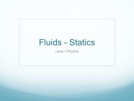 Fluids - Statics Level 1 Physics. Essential Questions and Objectives Essential Questions What are the physical properties of fluid states of matter? What.