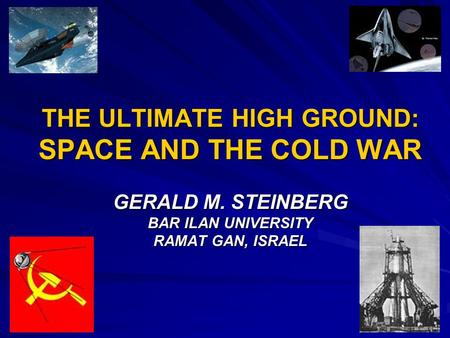 THE ULTIMATE HIGH GROUND: SPACE AND THE COLD WAR GERALD M. STEINBERG BAR ILAN UNIVERSITY RAMAT GAN, ISRAEL.