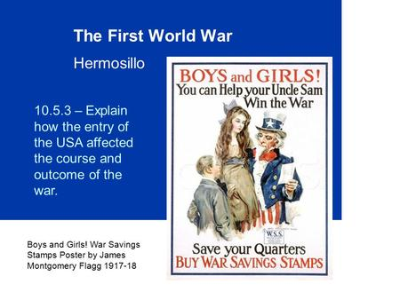 The First World War Hermosillo Boys and Girls! War Savings Stamps Poster by James Montgomery Flagg 1917-18 10.5.3 – Explain how the entry of the USA affected.