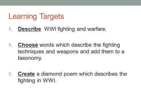 Learning Targets 1. Describe WWI fighting and warfare. 1. Choose words which describe the fighting techniques and weapons and add them to a taxonomy. 1.