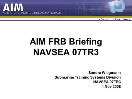 AIM FRB Briefing NAVSEA 07TR3 Sandra Wiegmann Submarine Training Systems Division NAVSEA 07TR3 4 Nov 2008.