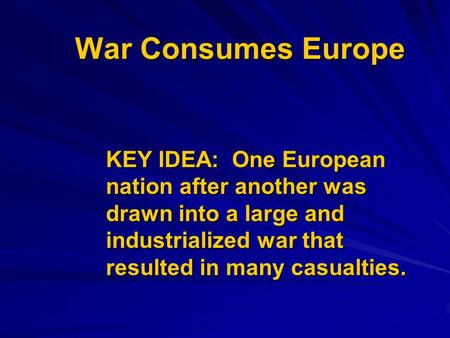 War Consumes Europe KEY IDEA: One European nation after another was drawn into a large and industrialized war that resulted in many casualties.