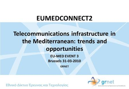 EUMEDCONNECT2 Telecommunications infrastructure in the Mediterranean: trends and opportunities EU-MED EVENT 3 Brussels 31-03-2010 GRNET.