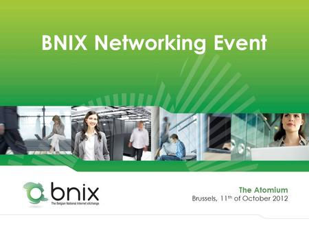 BNIX Networking Event The Atomium Brussels, 11 th of October 2012.
