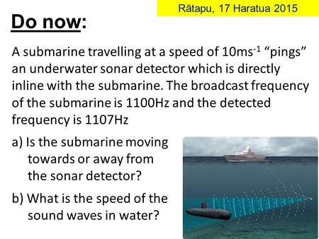 "A submarine travelling at a speed of 10ms -1 ""pings"" an underwater sonar detector which is directly inline with the submarine. The broadcast frequency."