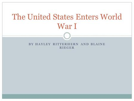 BY HAYLEY RITTERHERN AND BLAINE RIEGER The United States Enters World War I.