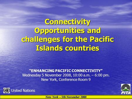 "New York – 5th November 2008 United Nations Connectivity Opportunities and challenges for the Pacific Islands countries ""ENHANCING PACIFIC CONNECTIVITY"""
